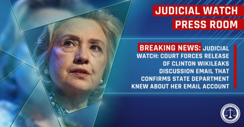 JUDICIAL WATCH: COURT FORCES RELEASE OF CLINTON WIKILEAKS DISCUSSION EMAIL THAT CONFIRMS STATE DEPARTMENT KNEW ABOUT HER EMAIL ACCOUNT